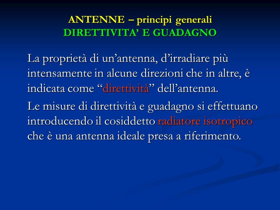 ANTENNE – principi generali DIRETTIVITA E GUADAGNO La proprietà di unantenna, dirradiare più intensamente in alcune direzioni che in altre, è indicata