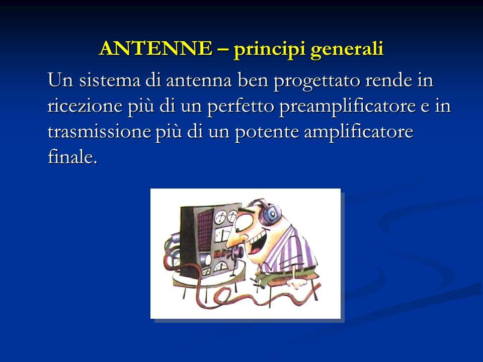 ANTENNE – principi generali Un sistema di antenna ben progettato rende in ricezione più di un perfetto preamplificatore e in trasmissione più di un po