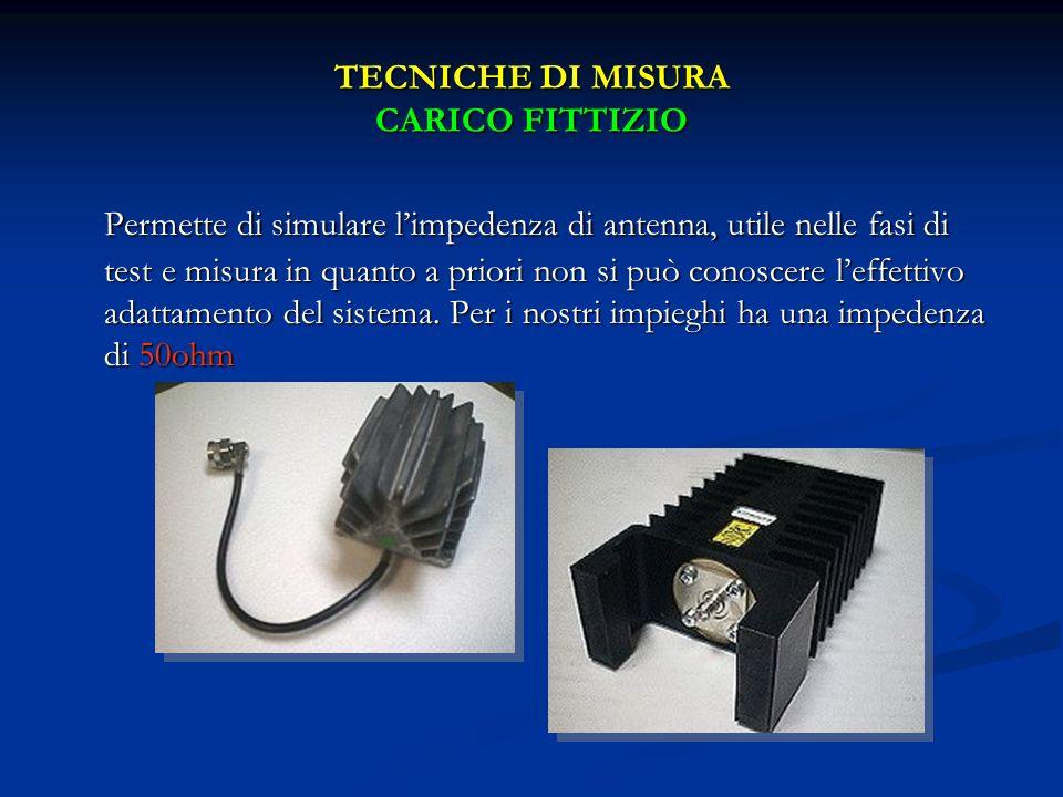 TECNICHE DI MISURA CARICO FITTIZIO Permette di simulare limpedenza di antenna, utile nelle fasi di test e misura in quanto a priori non si può conosce