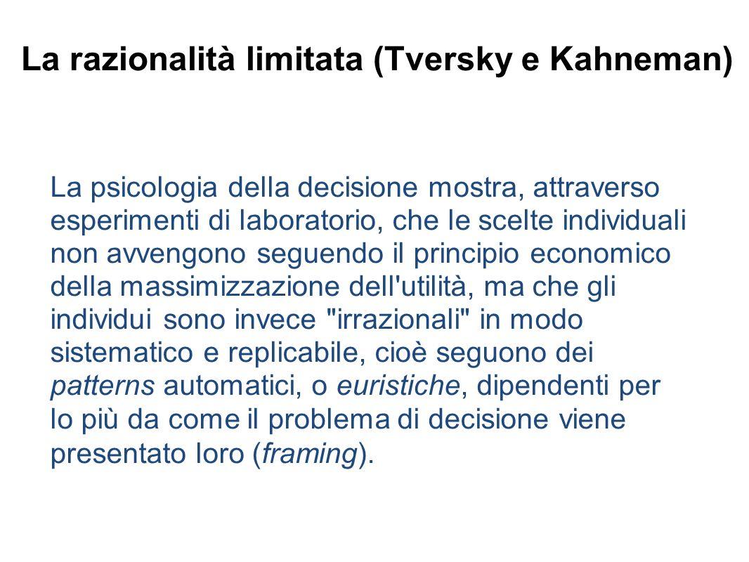 La razionalità limitata (Tversky e Kahneman) La psicologia della decisione mostra, attraverso esperimenti di laboratorio, che le scelte individuali non avvengono seguendo il principio economico della massimizzazione dell utilità, ma che gli individui sono invece irrazionali in modo sistematico e replicabile, cioè seguono dei patterns automatici, o euristiche, dipendenti per lo più da come il problema di decisione viene presentato loro (framing).