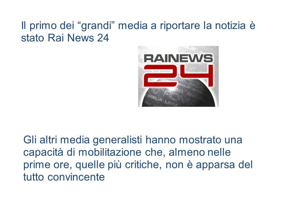 Il primo dei grandi media a riportare la notizia è stato Rai News 24 Gli altri media generalisti hanno mostrato una capacità di mobilitazione che, almeno nelle prime ore, quelle più critiche, non è apparsa del tutto convincente