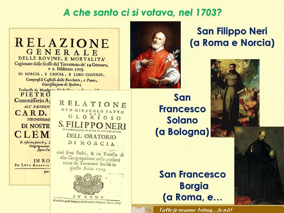 A che santo ci si votava, nel 1703? San Filippo Neri (a Roma e Norcia) San Francesco Solano (a Bologna) San Francesco Borgia Borgia (a Roma, e…