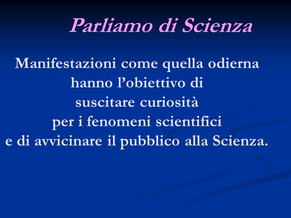 Manifestazioni come quella odierna hanno lobiettivo di suscitare curiosità per i fenomeni scientifici e di avvicinare il pubblico alla Scienza. Parlia