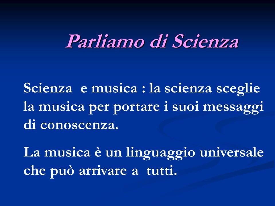 Scienza e musica : la scienza sceglie la musica per portare i suoi messaggi di conoscenza. La musica è un linguaggio universale che può arrivare a tut
