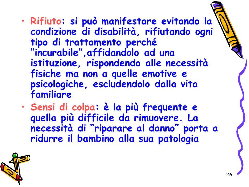 26 Rifiuto: si può manifestare evitando la condizione di disabilità, rifiutando ogni tipo di trattamento perché incurabile,affidandolo ad una istituzi