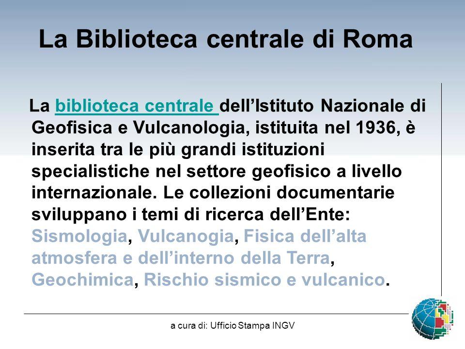 a cura di: Ufficio Stampa INGV La Biblioteca centrale di Roma La biblioteca centrale dellIstituto Nazionale di Geofisica e Vulcanologia, istituita nel 1936, è inserita tra le più grandi istituzioni specialistiche nel settore geofisico a livello internazionale.