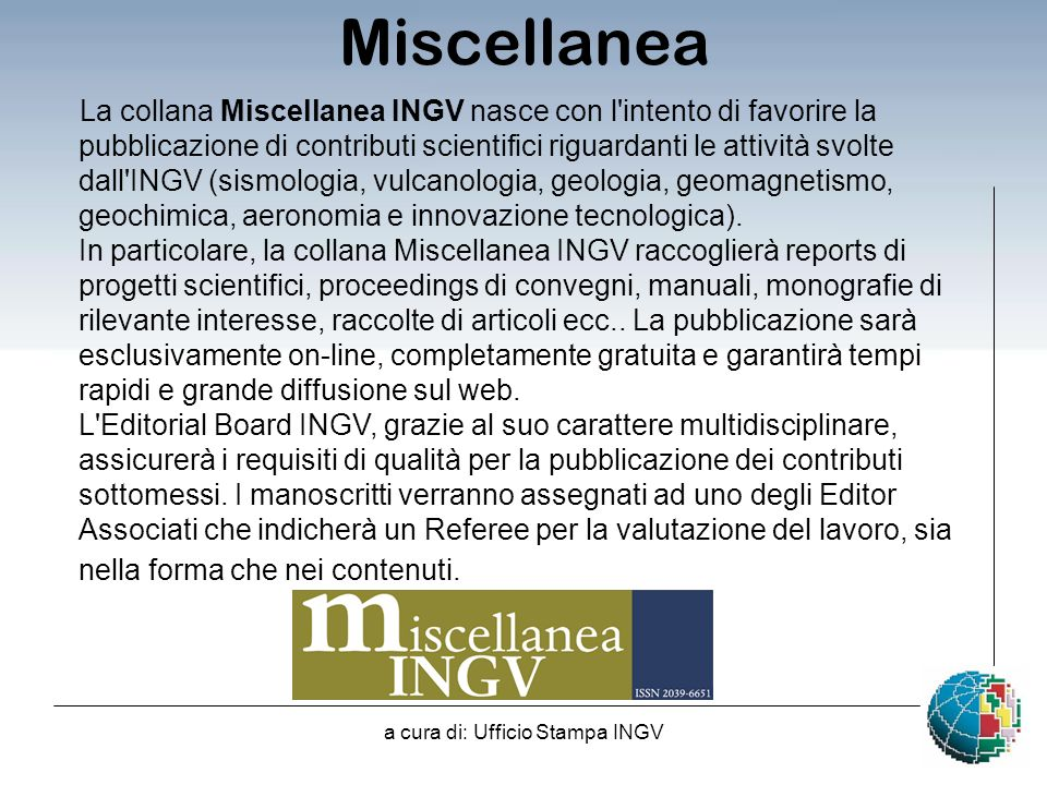 a cura di: Ufficio Stampa INGV La collana Miscellanea INGV nasce con l intento di favorire la pubblicazione di contributi scientifici riguardanti le attività svolte dall INGV (sismologia, vulcanologia, geologia, geomagnetismo, geochimica, aeronomia e innovazione tecnologica).
