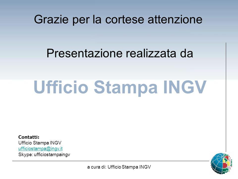 a cura di: Ufficio Stampa INGV Grazie per la cortese attenzione Contatti: Ufficio Stampa INGV ufficiostampa@ingv.it Skype: ufficiostampaingv Presentazione realizzata da Ufficio Stampa INGV