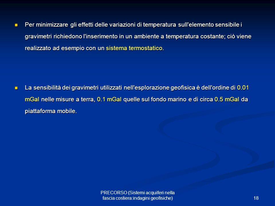 18 PRECORSO (Sistemi acquiferi nella fascia costiera:indagini geofisiche) Per minimizzare gli effetti delle variazioni di temperatura sull elemento sensibile i gravimetri richiedono l inserimento in un ambiente a temperatura costante; ciò viene realizzato ad esempio con un sistema termostatico.