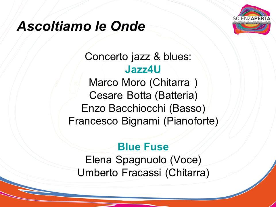 Concerto jazz & blues: Jazz4U Marco Moro (Chitarra ) Cesare Botta (Batteria) Enzo Bacchiocchi (Basso) Francesco Bignami (Pianoforte) Blue Fuse Elena Spagnuolo (Voce) Umberto Fracassi (Chitarra) Ascoltiamo le Onde