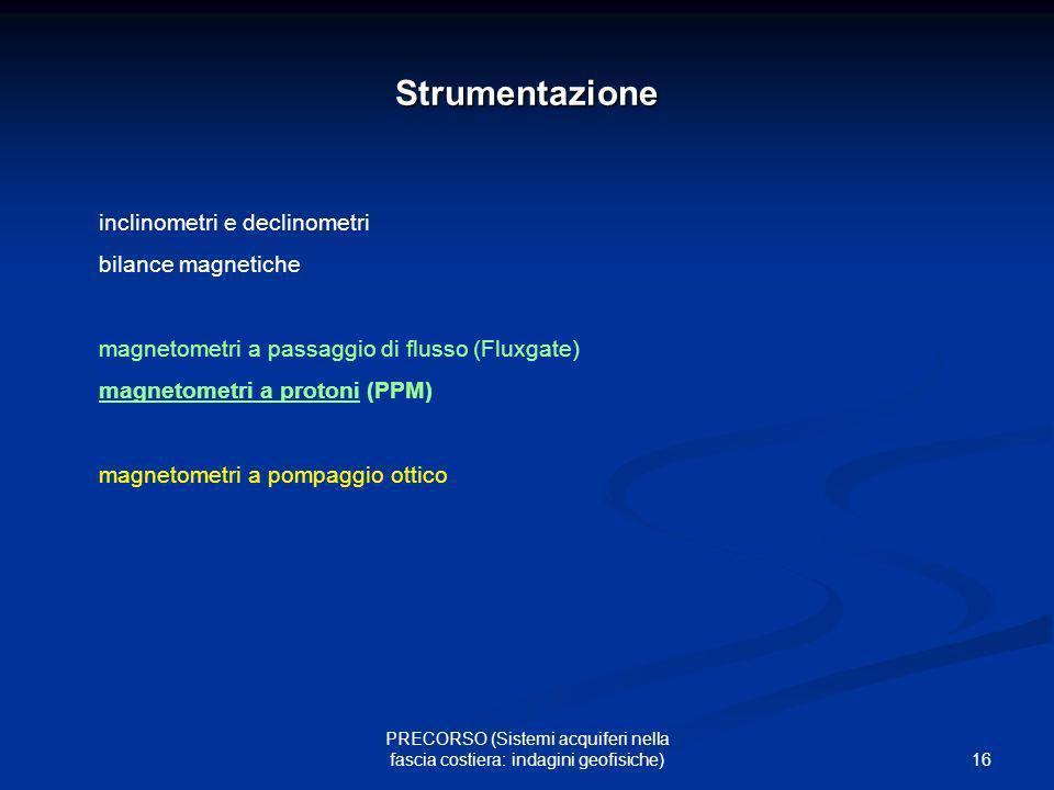 16 PRECORSO (Sistemi acquiferi nella fascia costiera: indagini geofisiche) Strumentazione inclinometri e declinometri bilance magnetiche magnetometri