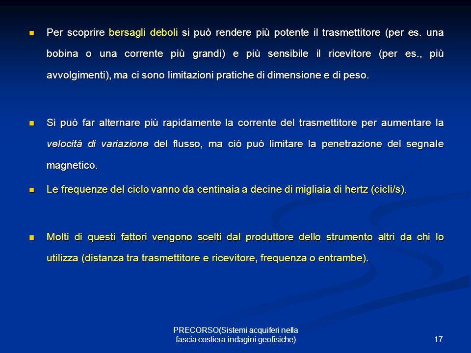 17 PRECORSO(Sistemi acquiferi nella fascia costiera:indagini geofisiche) Per scoprire bersagli deboli si può rendere più potente il trasmettitore (per es.