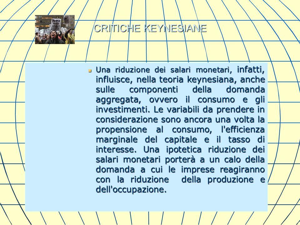 CRITICHE KEYNESIANE Una riduzione dei salari monetari, infatti, influisce, nella teoria keynesiana, anche sulle componenti della domanda aggregata, ov