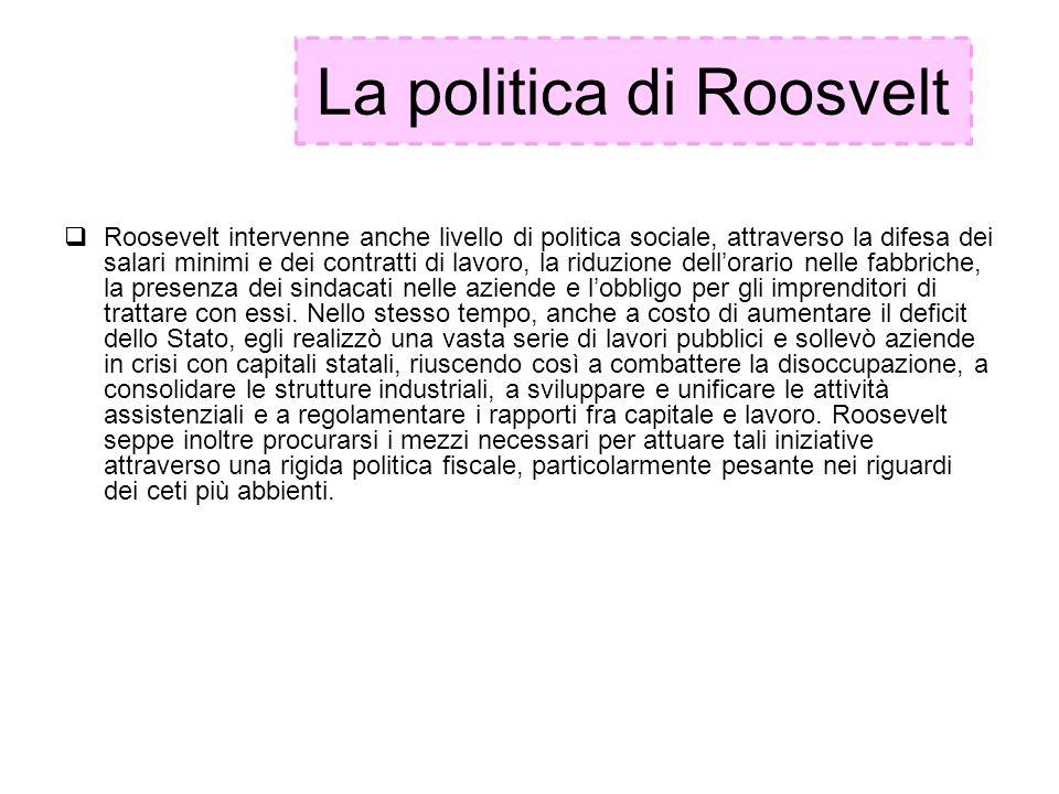La politica di Roosvelt Roosevelt intervenne anche livello di politica sociale, attraverso la difesa dei salari minimi e dei contratti di lavoro, la r