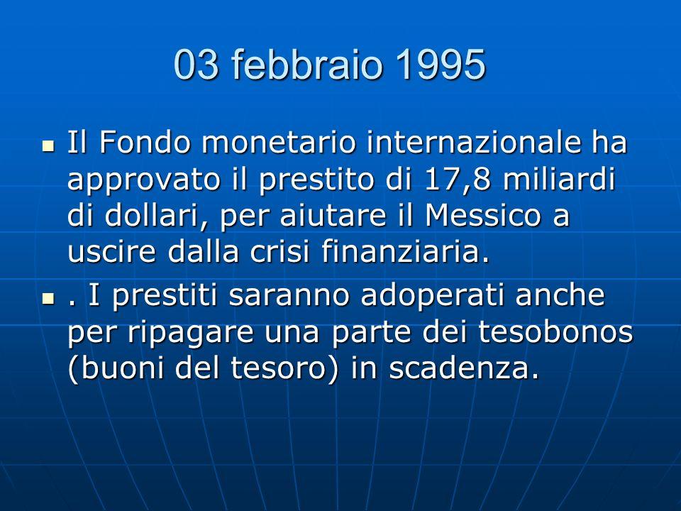 03 febbraio 1995 03 febbraio 1995 Il Fondo monetario internazionale ha approvato il prestito di 17,8 miliardi di dollari, per aiutare il Messico a usc