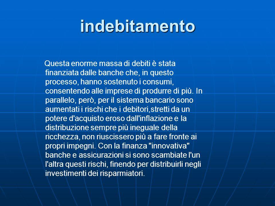indebitamento Questa enorme massa di debiti è stata finanziata dalle banche che, in questo processo, hanno sostenuto i consumi, consentendo alle impre