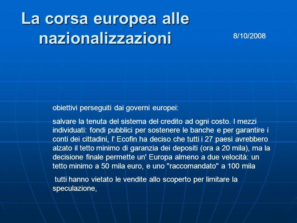 La corsa europea alle nazionalizzazioni 8/10/2008 obiettivi perseguiti dai governi europei: salvare la tenuta del sistema del credito ad ogni costo. I