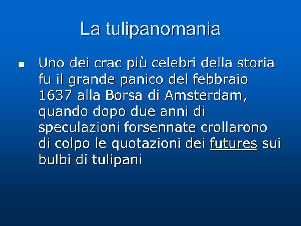 La tulipanomania Uno dei crac più celebri della storia fu il grande panico del febbraio 1637 alla Borsa di Amsterdam, quando dopo due anni di speculaz