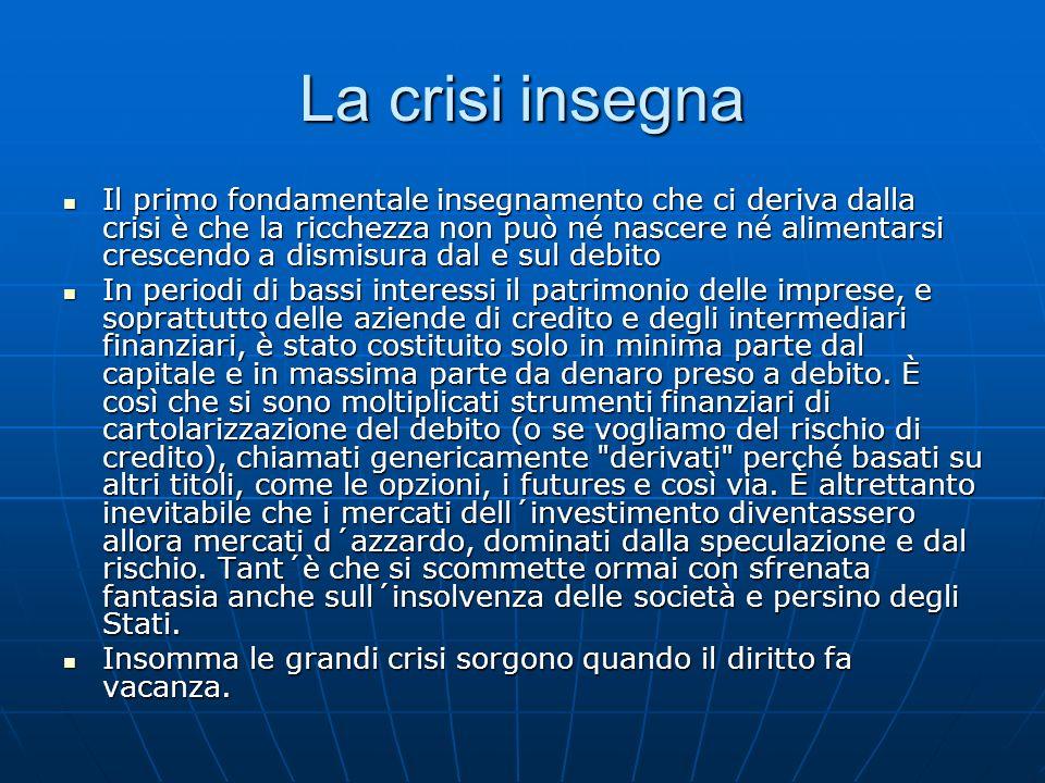 La crisi insegna Il primo fondamentale insegnamento che ci deriva dalla crisi è che la ricchezza non può né nascere né alimentarsi crescendo a dismisu