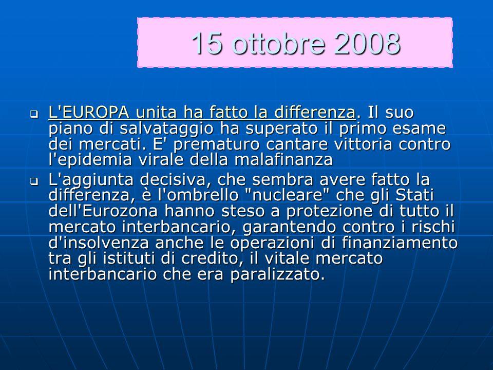 15 ottobre 2008 L'EUROPA unita ha fatto la differenza. Il suo piano di salvataggio ha superato il primo esame dei mercati. E' prematuro cantare vittor