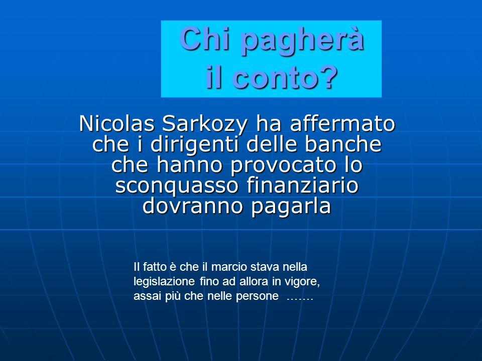 Nicolas Sarkozy ha affermato che i dirigenti delle banche che hanno provocato lo sconquasso finanziario dovranno pagarla Chi pagherà il conto? Il fatt
