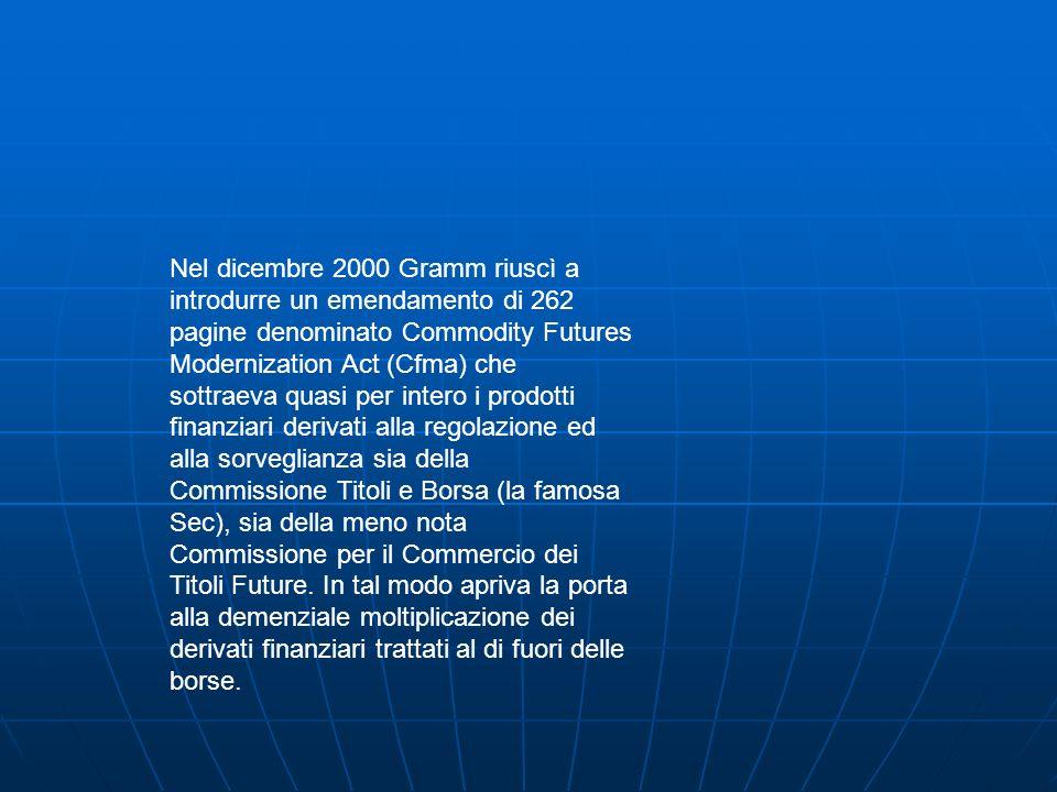 Nel dicembre 2000 Gramm riuscì a introdurre un emendamento di 262 pagine denominato Commodity Futures Modernization Act (Cfma) che sottraeva quasi per