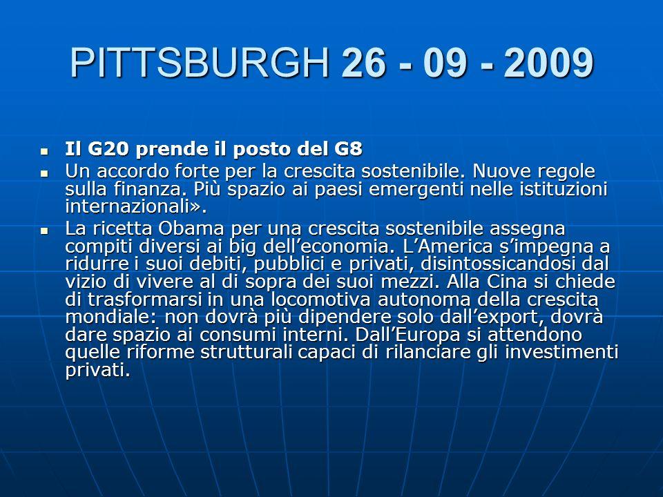 PITTSBURGH 26 - 09 - 2009 Il G20 prende il posto del G8 Il G20 prende il posto del G8 Un accordo forte per la crescita sostenibile. Nuove regole sulla