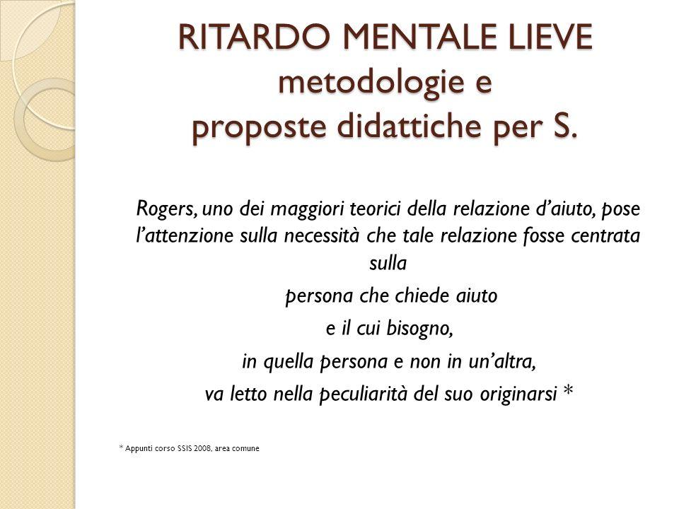 RITARDO MENTALE LIEVE metodologie e proposte didattiche per S. Rogers, uno dei maggiori teorici della relazione daiuto, pose lattenzione sulla necessi