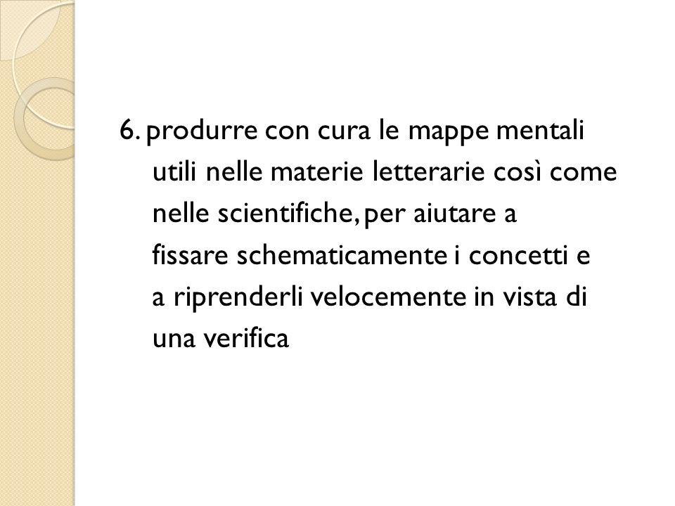 6. produrre con cura le mappe mentali utili nelle materie letterarie così come nelle scientifiche, per aiutare a fissare schematicamente i concetti e