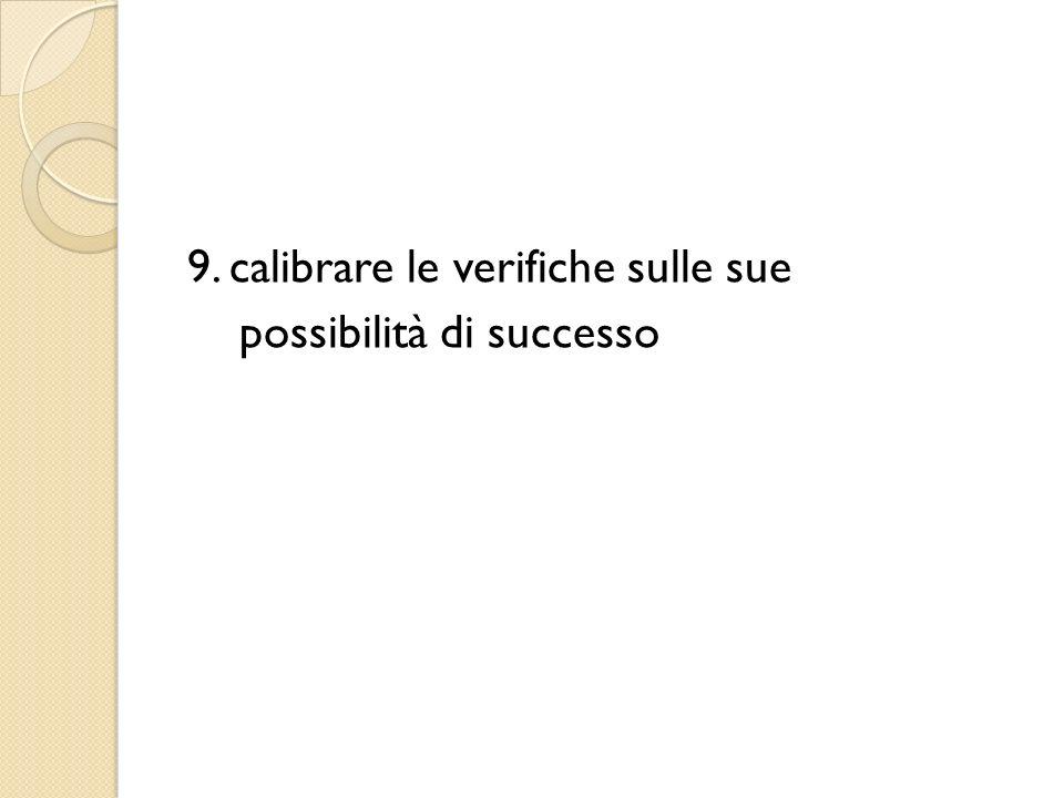 9. calibrare le verifiche sulle sue possibilità di successo
