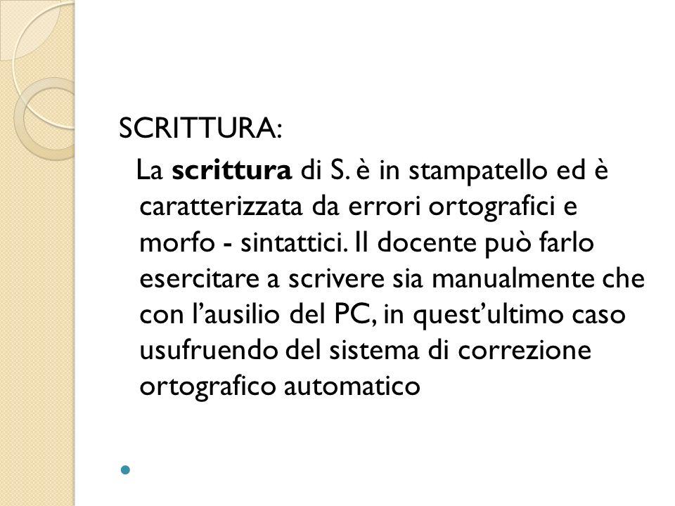 SCRITTURA: La scrittura di S. è in stampatello ed è caratterizzata da errori ortografici e morfo - sintattici. Il docente può farlo esercitare a scriv