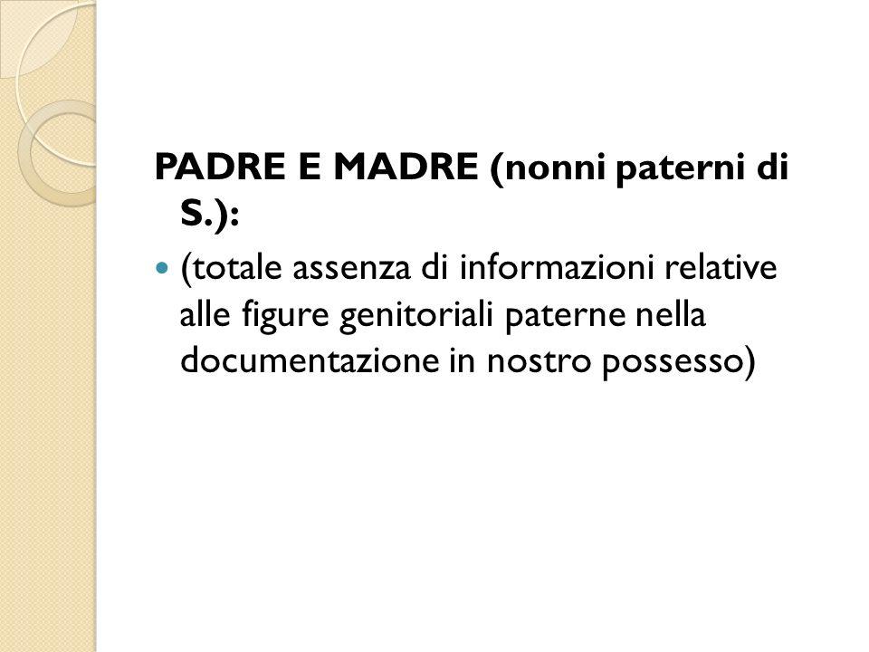 PADRE E MADRE (nonni paterni di S.): (totale assenza di informazioni relative alle figure genitoriali paterne nella documentazione in nostro possesso)