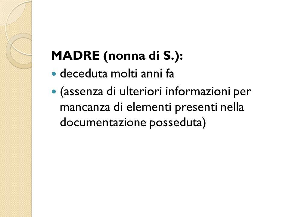 MADRE (nonna di S.): deceduta molti anni fa (assenza di ulteriori informazioni per mancanza di elementi presenti nella documentazione posseduta)