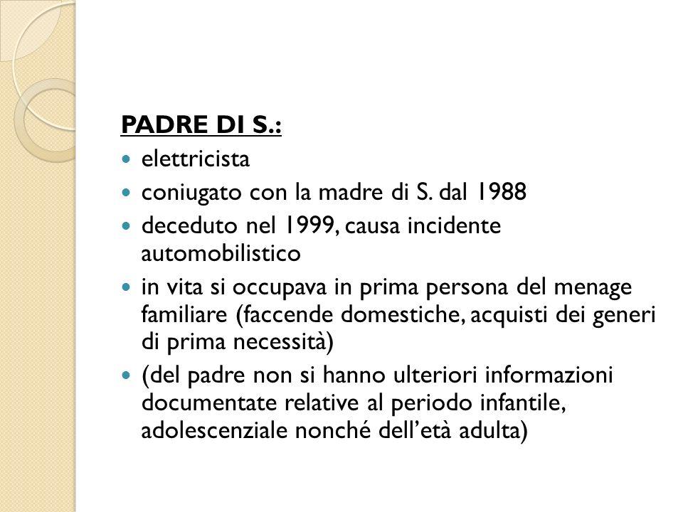 PADRE DI S.: elettricista coniugato con la madre di S. dal 1988 deceduto nel 1999, causa incidente automobilistico in vita si occupava in prima person