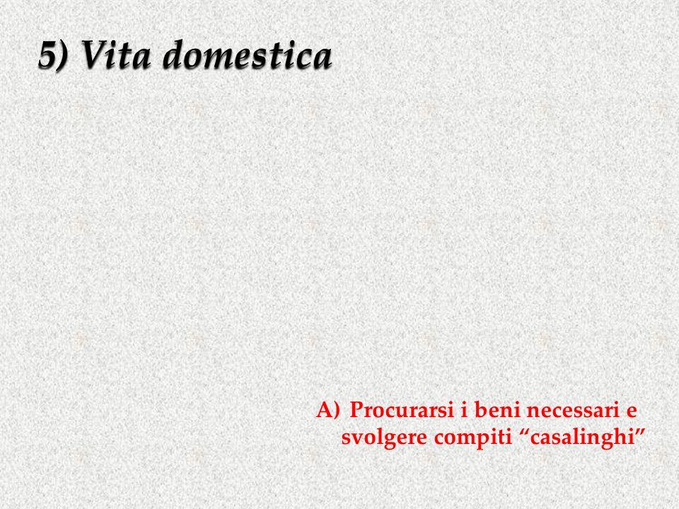 5) Vita domestica A)Procurarsi i beni necessari e svolgere compiti casalinghi