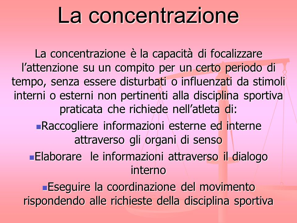 La concentrazione La concentrazione è un colloquio con se stessi che permette di eseguire in maniera ottimale un compito legato alle esigenze sportive.