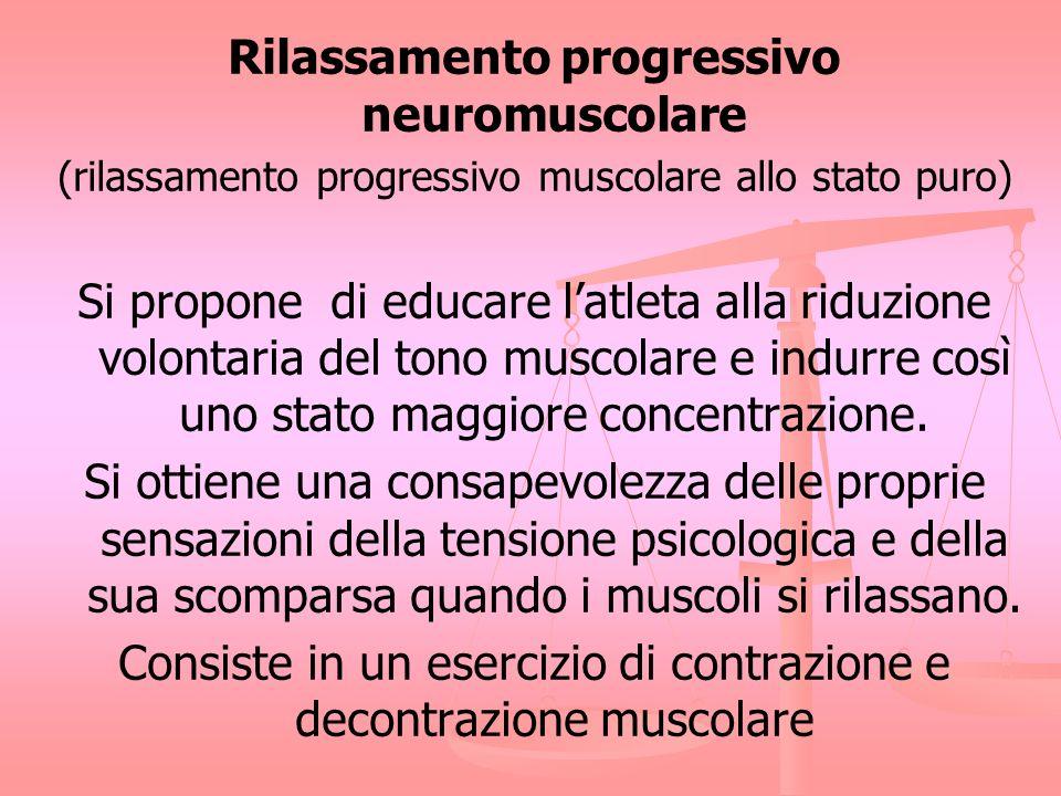 Rilassamento progressivo neuromuscolare (rilassamento progressivo muscolare allo stato puro) Si propone di educare latleta alla riduzione volontaria d