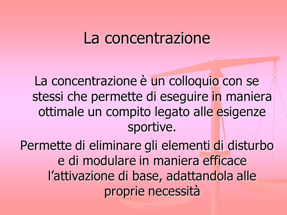 La concentrazione La concentrazione è un colloquio con se stessi che permette di eseguire in maniera ottimale un compito legato alle esigenze sportive