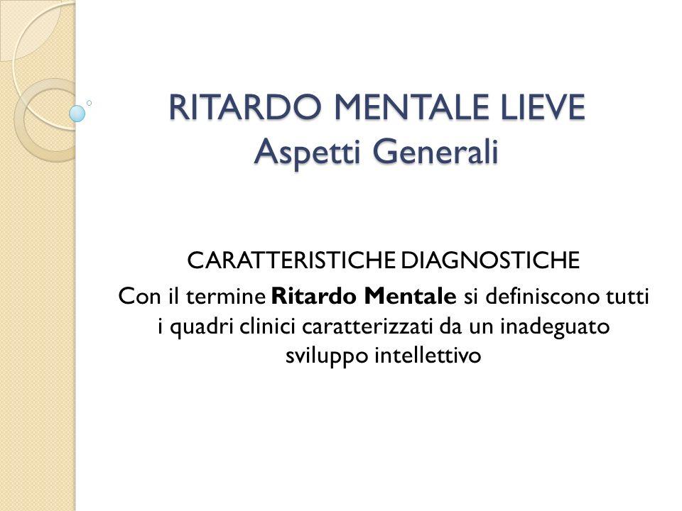 RITARDO MENTALE LIEVE Aspetti Generali CARATTERISTICHE DIAGNOSTICHE Con il termine Ritardo Mentale si definiscono tutti i quadri clinici caratterizzat