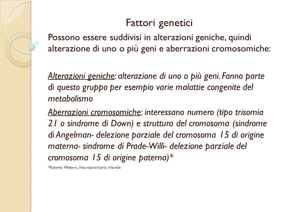 Fattori genetici Possono essere suddivisi in alterazioni geniche, quindi alterazione di uno o più geni e aberrazioni cromosomiche: Alterazioni geniche