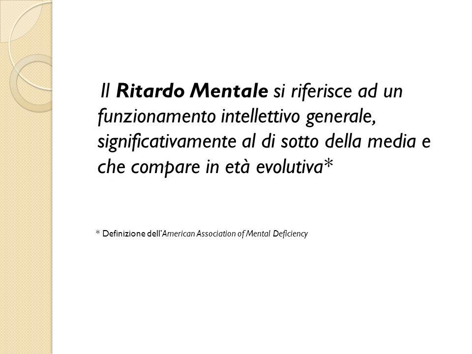 Il Ritardo Mentale si riferisce ad un funzionamento intellettivo generale, significativamente al di sotto della media e che compare in età evolutiva*