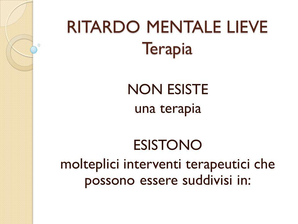 NON ESISTE una terapia ESISTONO molteplici interventi terapeutici che possono essere suddivisi in: RITARDO MENTALE LIEVE Terapia