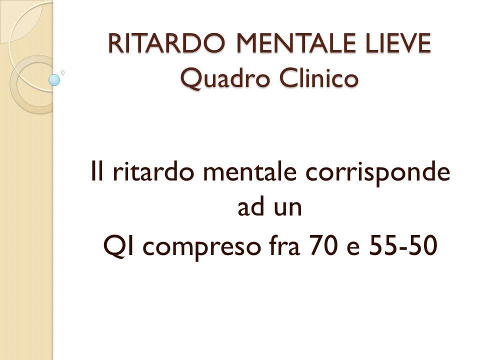 RITARDO MENTALE LIEVE Quadro Clinico Il ritardo mentale corrisponde ad un QI compreso fra 70 e 55-50