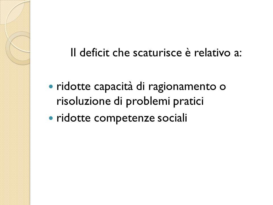 Il deficit che scaturisce è relativo a: ridotte capacità di ragionamento o risoluzione di problemi pratici ridotte competenze sociali