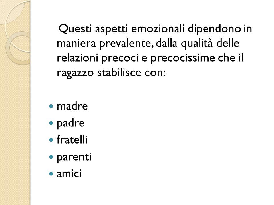 Questi aspetti emozionali dipendono in maniera prevalente, dalla qualità delle relazioni precoci e precocissime che il ragazzo stabilisce con: madre p