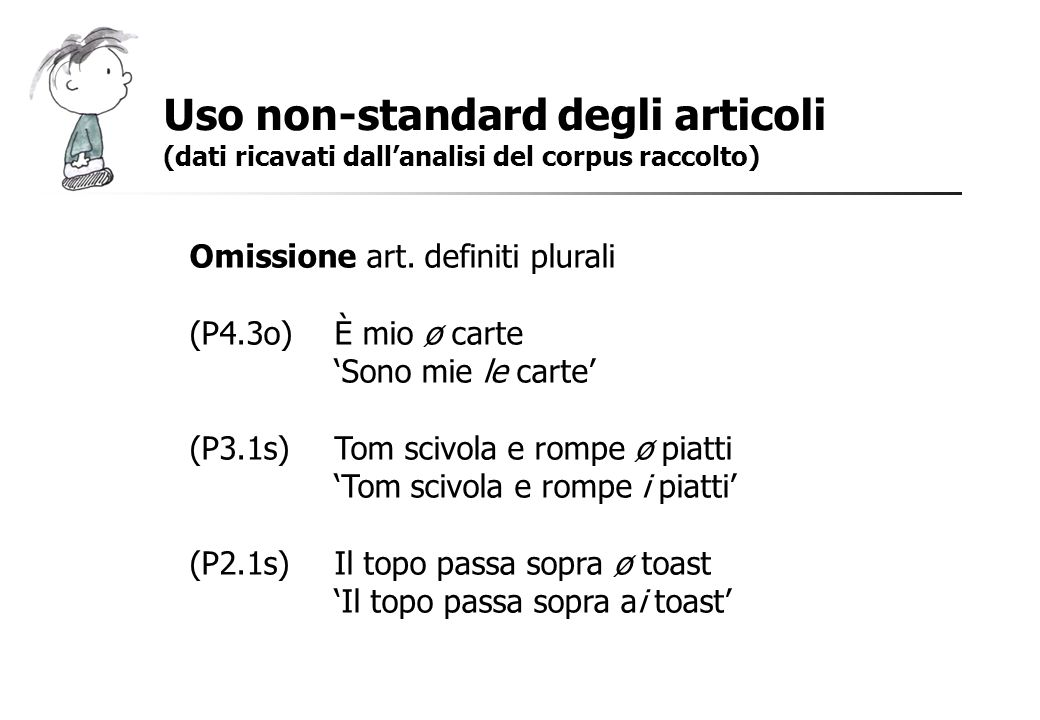 Uso non-standard degli articoli (dati ricavati dallanalisi del corpus raccolto) Omissione art. definiti plurali (P4.3o)È mio ø carte Sono mie le carte