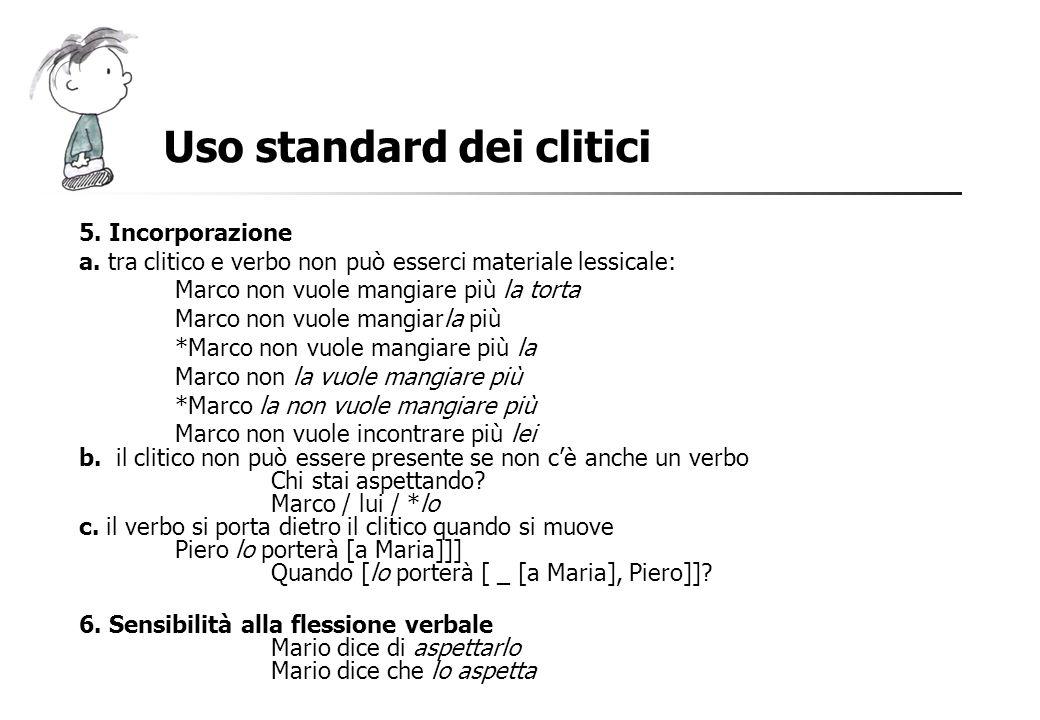 Uso standard dei clitici 5. Incorporazione a. tra clitico e verbo non può esserci materiale lessicale: Marco non vuole mangiare più la torta Marco non