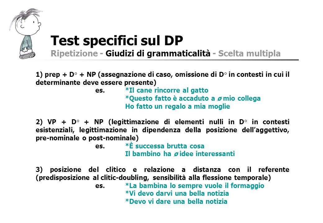 Test specifici sul DP Ripetizione - Giudizi di grammaticalità - Scelta multipla 1) prep + D° + NP (assegnazione di caso, omissione di D° in contesti i
