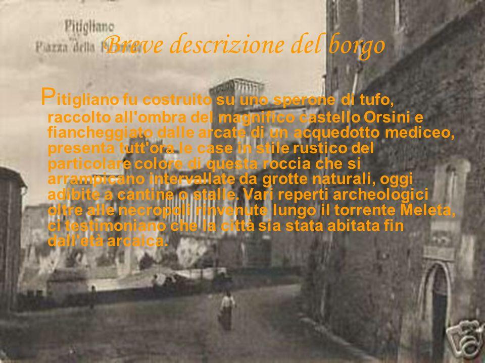 P itigliano fu costruito su uno sperone di tufo, raccolto all'ombra del magnifico castello Orsini e fiancheggiato dalle arcate di un acquedotto medice
