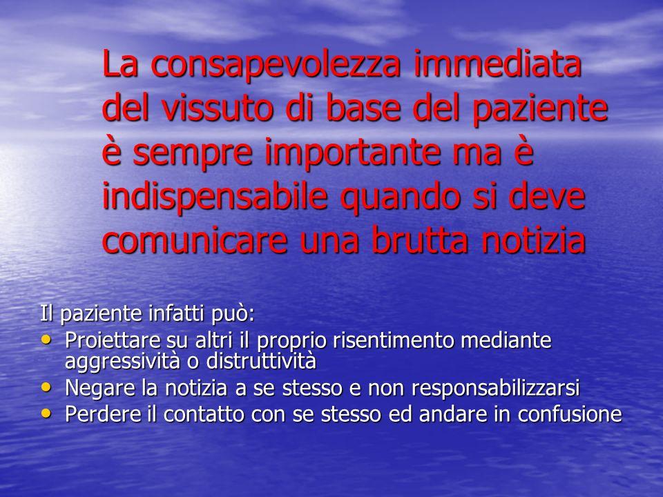 La consapevolezza immediata del vissuto di base del paziente è sempre importante ma è indispensabile quando si deve comunicare una brutta notizia Il p